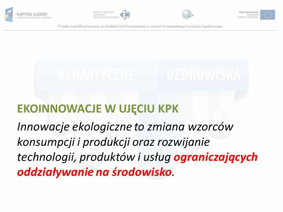 EKOINNOWACJE W UJĘCIU KPK Innowacje ekologiczne to zmiana wzorców konsumpcji i produkcji oraz rozwijanie technologii, produktów i usług ograniczającyc