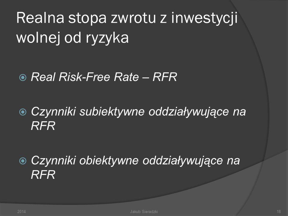 Realna stopa zwrotu z inwestycji wolnej od ryzyka Real Risk-Free Rate – RFR Czynniki subiektywne oddziaływujące na RFR Czynniki obiektywne oddziaływujące na RFR 2014Jakub Sieradzki18