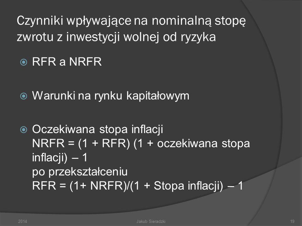 Czynniki wpływające na nominalną stopę zwrotu z inwestycji wolnej od ryzyka RFR a NRFR Warunki na rynku kapitałowym Oczekiwana stopa inflacji NRFR = (1 + RFR) (1 + oczekiwana stopa inflacji) – 1 po przekształceniu RFR = (1+ NRFR)/(1 + Stopa inflacji) – 1 2014Jakub Sieradzki19