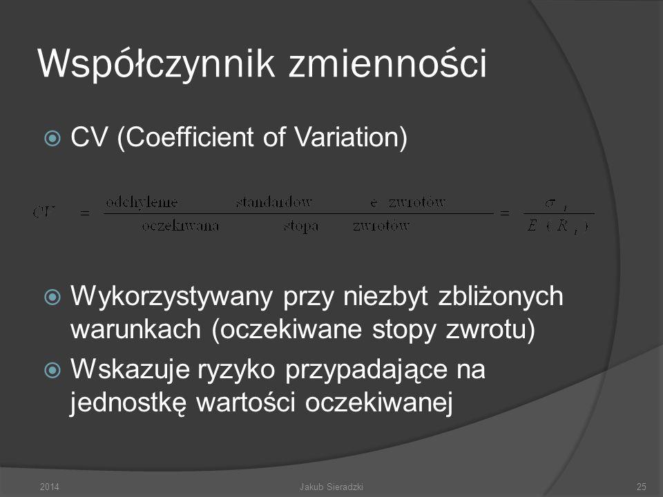 Współczynnik zmienności CV (Coefficient of Variation) Wykorzystywany przy niezbyt zbliżonych warunkach (oczekiwane stopy zwrotu) Wskazuje ryzyko przypadające na jednostkę wartości oczekiwanej 2014Jakub Sieradzki25