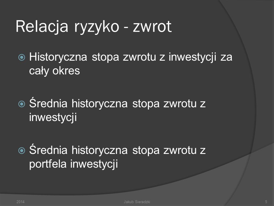 Relacja ryzyko - zwrot Historyczna stopa zwrotu z inwestycji za cały okres Średnia historyczna stopa zwrotu z inwestycji Średnia historyczna stopa zwrotu z portfela inwestycji 2014Jakub Sieradzki5