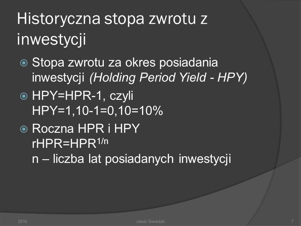Historyczna stopa zwrotu z inwestycji Stopa zwrotu za okres posiadania inwestycji (Holding Period Yield - HPY) HPY=HPR-1, czyli HPY=1,10-1=0,10=10% Roczna HPR i HPY rHPR=HPR 1/n n – liczba lat posiadanych inwestycji 2014Jakub Sieradzki7