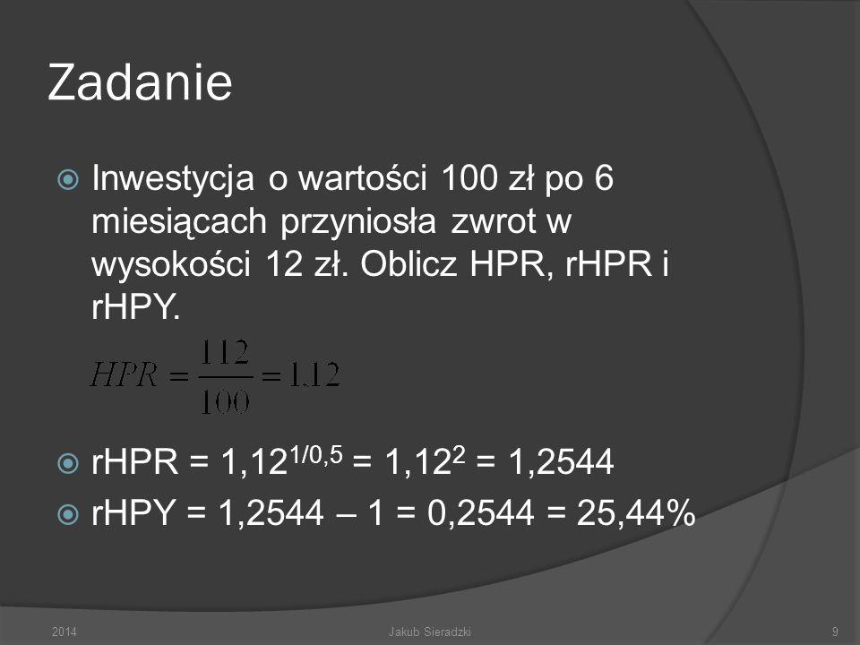Zadanie Inwestycja o wartości 100 zł po 6 miesiącach przyniosła zwrot w wysokości 12 zł. Oblicz HPR, rHPR i rHPY. rHPR = 1,12 1/0,5 = 1,12 2 = 1,2544