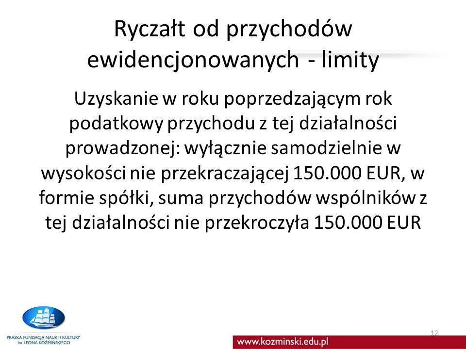 Ryczałt od przychodów ewidencjonowanych - limity Uzyskanie w roku poprzedzającym rok podatkowy przychodu z tej działalności prowadzonej: wyłącznie samodzielnie w wysokości nie przekraczającej 150.000 EUR, w formie spółki, suma przychodów wspólników z tej działalności nie przekroczyła 150.000 EUR 12