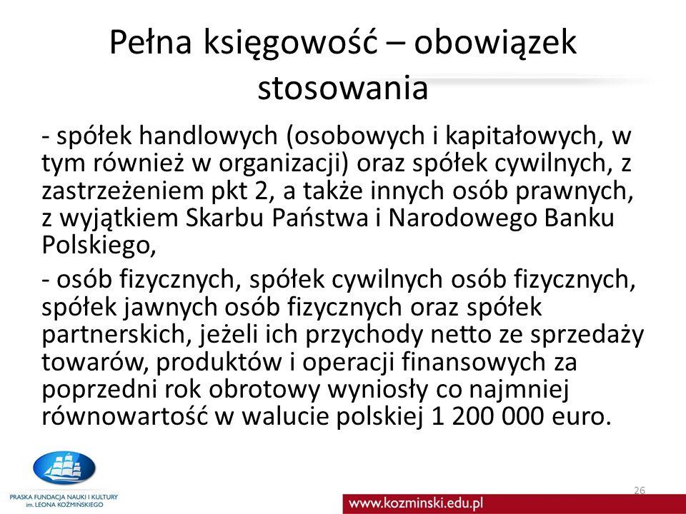 Pełna księgowość – obowiązek stosowania - spółek handlowych (osobowych i kapitałowych, w tym również w organizacji) oraz spółek cywilnych, z zastrzeżeniem pkt 2, a także innych osób prawnych, z wyjątkiem Skarbu Państwa i Narodowego Banku Polskiego, - osób fizycznych, spółek cywilnych osób fizycznych, spółek jawnych osób fizycznych oraz spółek partnerskich, jeżeli ich przychody netto ze sprzedaży towarów, produktów i operacji finansowych za poprzedni rok obrotowy wyniosły co najmniej równowartość w walucie polskiej 1 200 000 euro.