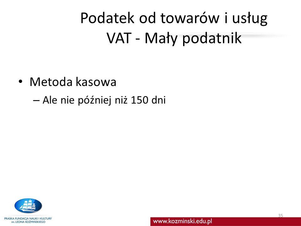 Podatek od towarów i usług VAT - Mały podatnik Metoda kasowa – Ale nie później niż 150 dni 35