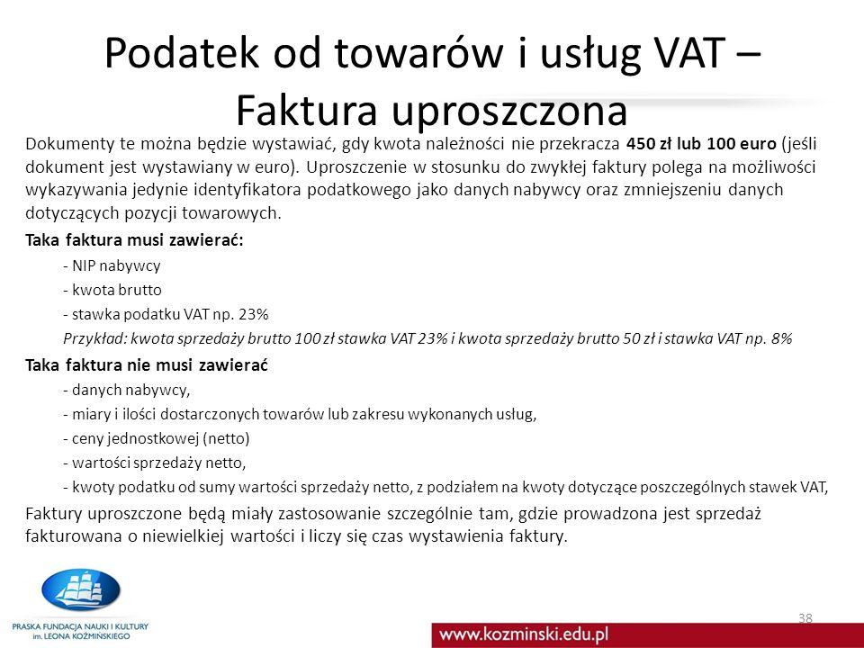 Podatek od towarów i usług VAT – Faktura uproszczona Dokumenty te można będzie wystawiać, gdy kwota należności nie przekracza 450 zł lub 100 euro (jeśli dokument jest wystawiany w euro).