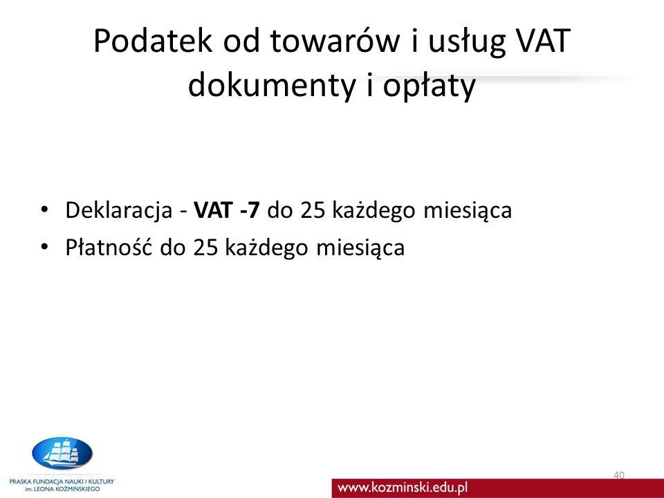 Podatek od towarów i usług VAT dokumenty i opłaty Deklaracja - VAT -7 do 25 każdego miesiąca Płatność do 25 każdego miesiąca 40