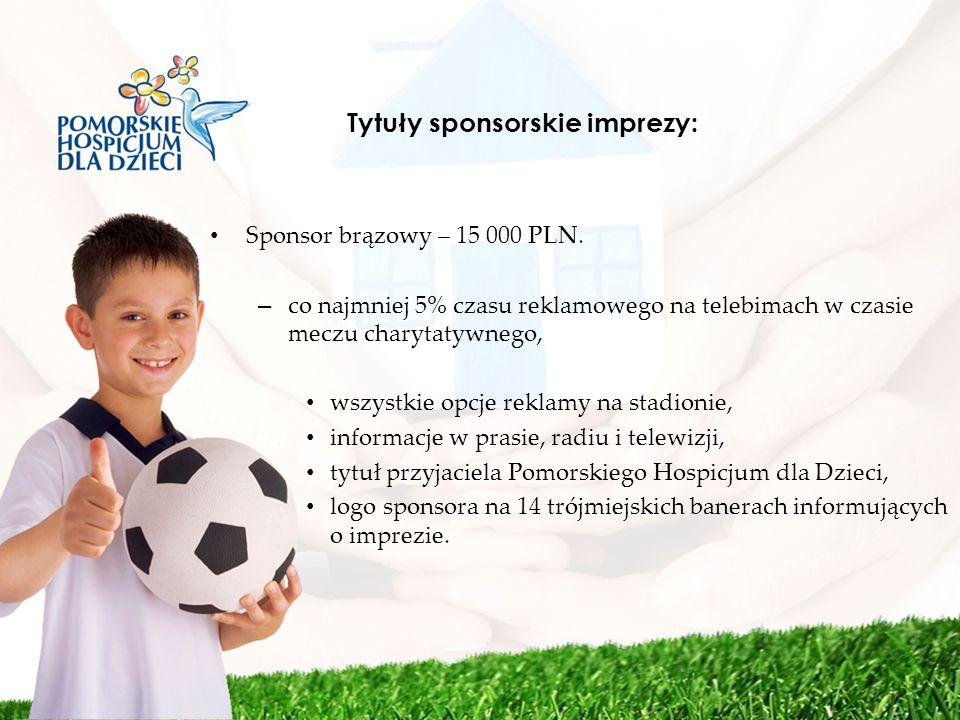Tytuły sponsorskie imprezy: Sponsor brązowy – 15 000 PLN. – co najmniej 5% czasu reklamowego na telebimach w czasie meczu charytatywnego, wszystkie op