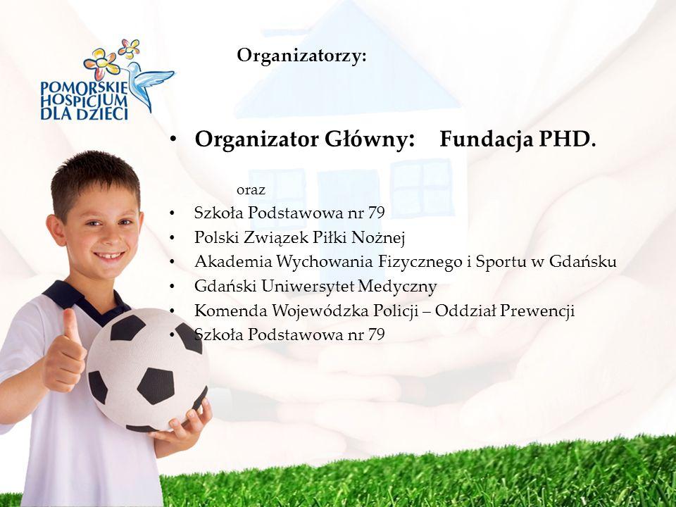 Organizatorzy: Organizator Główny : Fundacja PHD. oraz Szkoła Podstawowa nr 79 Polski Związek Piłki Nożnej Akademia Wychowania Fizycznego i Sportu w G