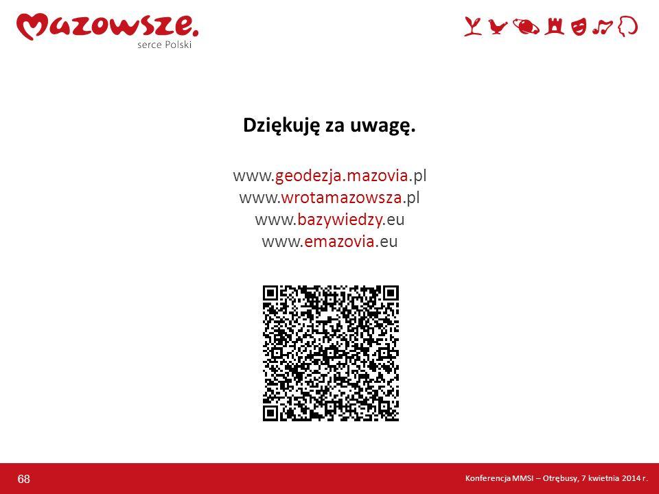 68 Dziękuję za uwagę. www.geodezja.mazovia.pl www.wrotamazowsza.pl www.bazywiedzy.eu www.emazovia.eu Konferencja MMSI – Otrębusy, 7 kwietnia 2014 r.