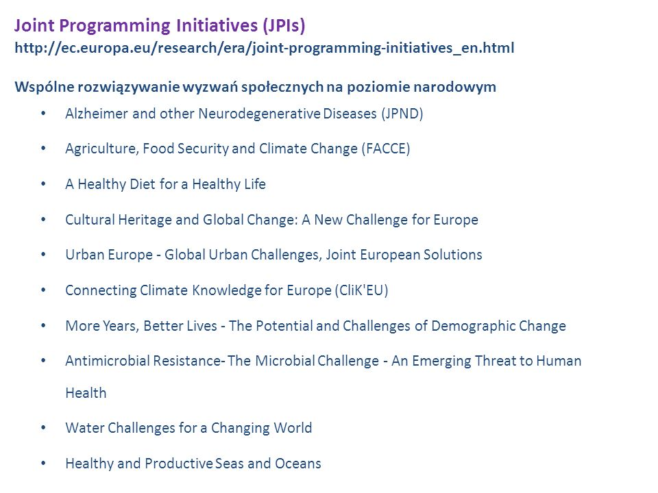 Joint Programming Initiatives (JPIs) http://ec.europa.eu/research/era/joint-programming-initiatives_en.html Wspólne rozwiązywanie wyzwań społecznych na poziomie narodowym Alzheimer and other Neurodegenerative Diseases (JPND) Agriculture, Food Security and Climate Change (FACCE) A Healthy Diet for a Healthy Life Cultural Heritage and Global Change: A New Challenge for Europe Urban Europe - Global Urban Challenges, Joint European Solutions Connecting Climate Knowledge for Europe (CliK EU) More Years, Better Lives - The Potential and Challenges of Demographic Change Antimicrobial Resistance- The Microbial Challenge - An Emerging Threat to Human Health Water Challenges for a Changing World Healthy and Productive Seas and Oceans