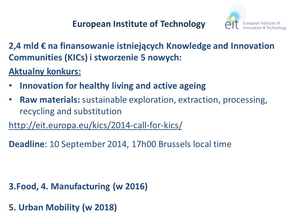 2,4 mld na finansowanie istniejących Knowledge and Innovation Communities (KICs) i stworzenie 5 nowych: Aktualny konkurs: Innovation for healthy living and active ageing Raw materials: sustainable exploration, extraction, processing, recycling and substitution http://eit.europa.eu/kics/2014-call-for-kics/ Deadline: 10 September 2014, 17h00 Brussels local time 3.Food, 4.