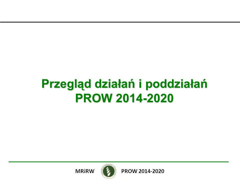 Transfer wiedzy i działalność informacyjna Szkolenia zawodowe i nabywanie umiejętności Demonstracje i działania informacyjne: (I)Inwestycje w projekty demonstracyjne służące promowaniu innowacji (II)Działania upowszechniające dobre praktyki lub innowacyjne rozwiązania PROW 2014-2020MRiRW BUDŻET: 43 mln euro Planowana liczba odbiorców: 75 970 Kwalifikowalność kosztów: do 100 % Beneficjenci jednostki naukowe i uczelnie publiczne podmioty doradcze podmioty prowadzące działalność szkoleniową (z wyjątkiem projektów demonstracyjnych) szkoły rolnicze lub szkoły leśne, lub CKU, lub CKP Warunki prowadzenie działalności szkoleniowej na terytorium RP odpowiedni personel, w tym kadra dydaktyczna odpowiednia baza dydaktyczno-lokalowa (z wyj.