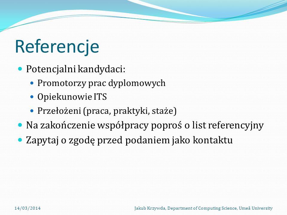 Referencje Potencjalni kandydaci: Promotorzy prac dyplomowych Opiekunowie ITS Przełożeni (praca, praktyki, staże) Na zakończenie współpracy poproś o list referencyjny Zapytaj o zgodę przed podaniem jako kontaktu 14/03/2014Jakub Krzywda, Department of Computing Science, Umeå University