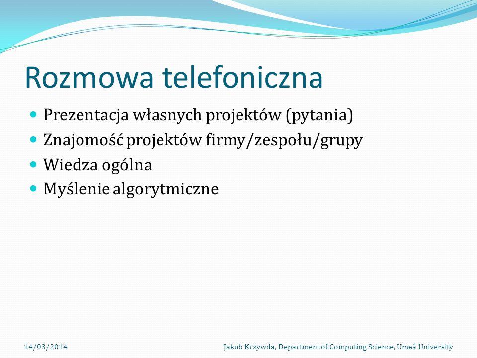Rozmowa telefoniczna Prezentacja własnych projektów (pytania) Znajomość projektów firmy/zespołu/grupy Wiedza ogólna Myślenie algorytmiczne 14/03/2014Jakub Krzywda, Department of Computing Science, Umeå University