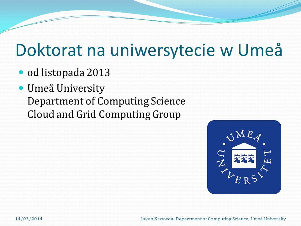 Doktorat na uniwersytecie w Umeå od listopada 2013 Umeå University Department of Computing Science Cloud and Grid Computing Group 14/03/2014Jakub Krzywda, Department of Computing Science, Umeå University