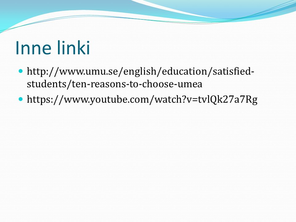 Inne linki http://www.umu.se/english/education/satisfied- students/ten-reasons-to-choose-umea https://www.youtube.com/watch?v=tvlQk27a7Rg