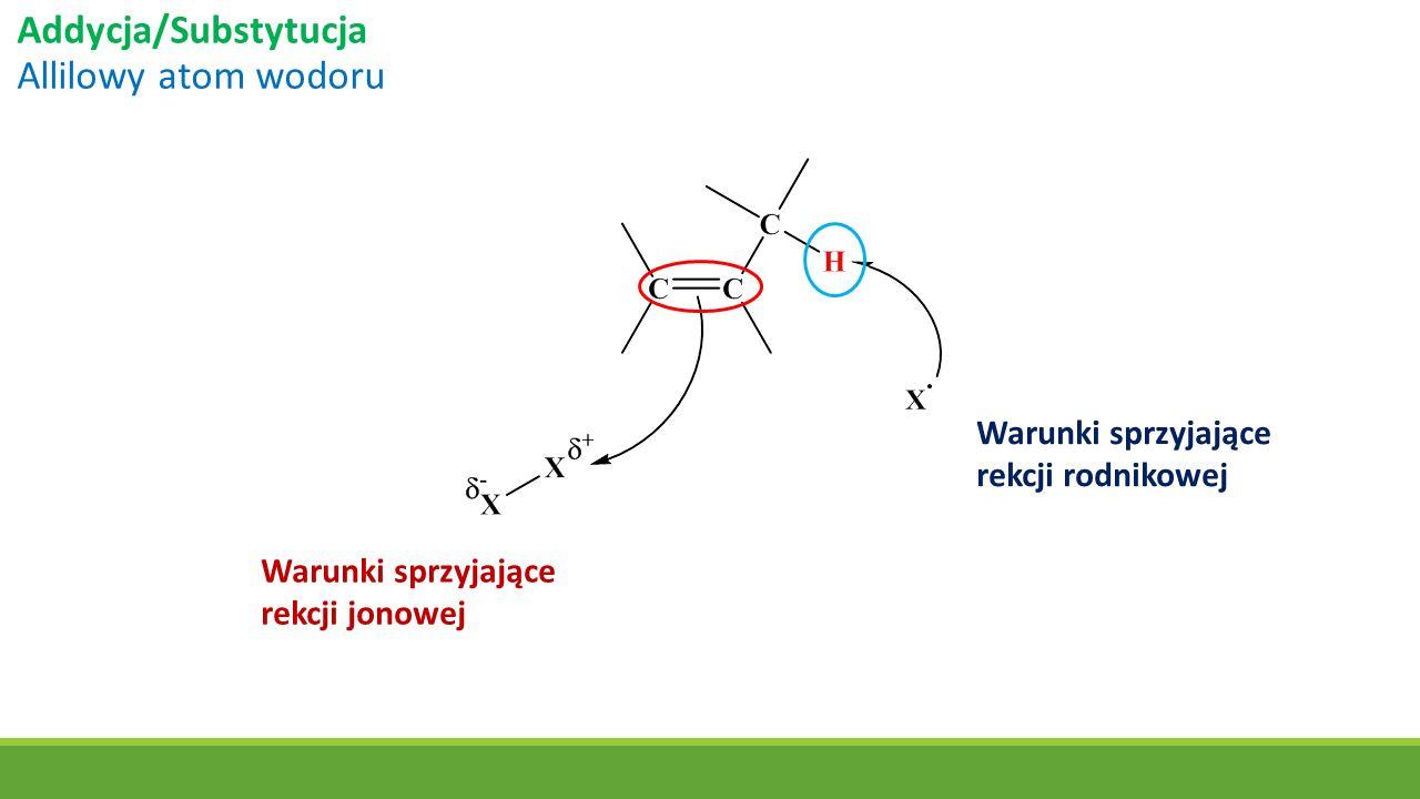 Addycja/Substytucja Allilowy atom wodoru Warunki sprzyjające rekcji jonowej Warunki sprzyjające rekcji rodnikowej