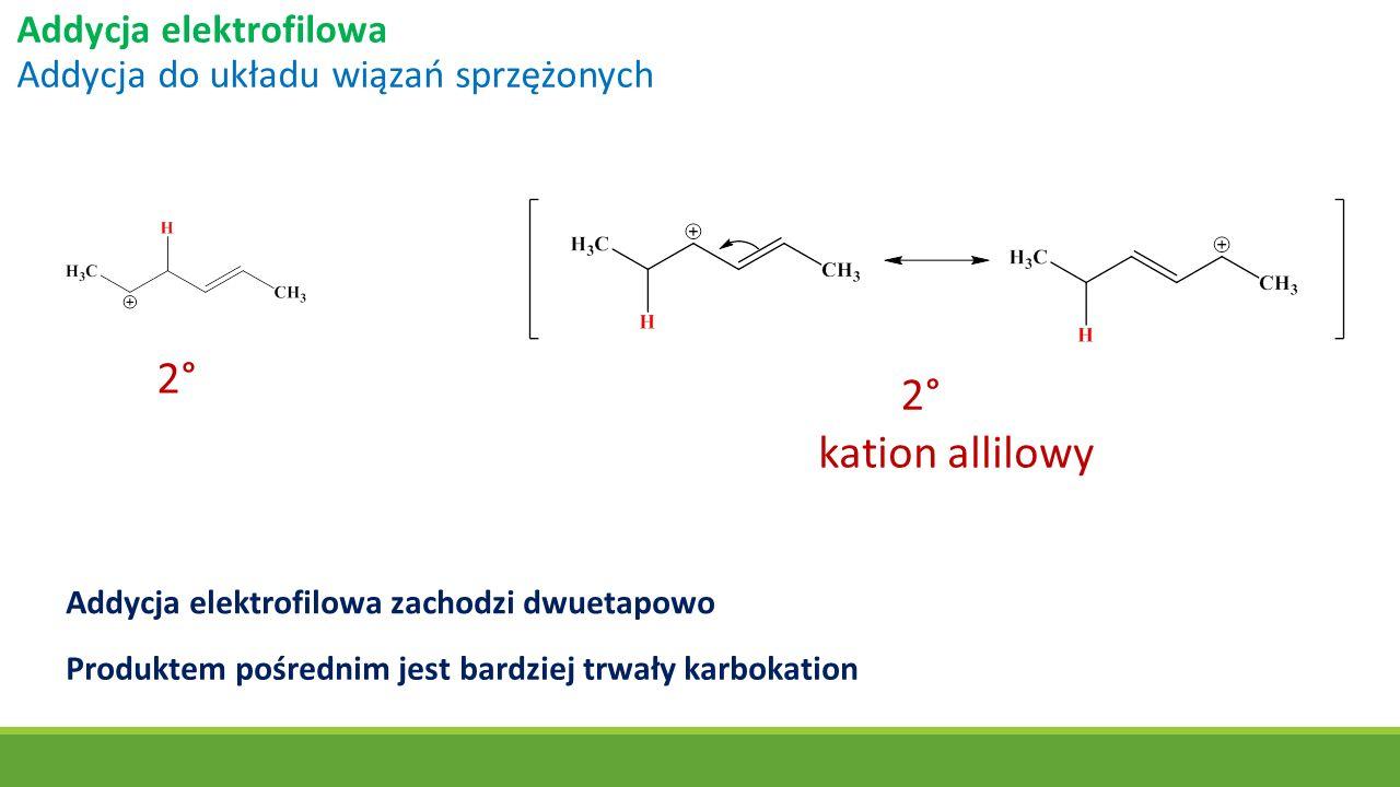 Addycja elektrofilowa Addycja do układu wiązań sprzężonych 2° kation allilowy Addycja elektrofilowa zachodzi dwuetapowo Produktem pośrednim jest bardz