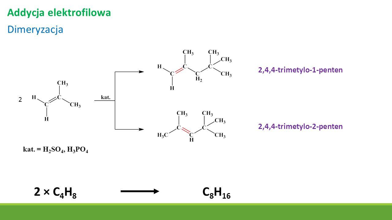 Addycja elektrofilowa Dimeryzacja 2,4,4-trimetylo-1-penten 2,4,4-trimetylo-2-penten 2 2 × C 4 H 8 C 8 H 16 kat. = H 2 SO 4, H 3 PO 4