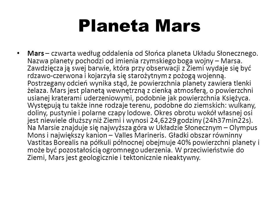 Planeta Mars Mars – czwarta według oddalenia od Słońca planeta Układu Słonecznego. Nazwa planety pochodzi od imienia rzymskiego boga wojny – Marsa. Za