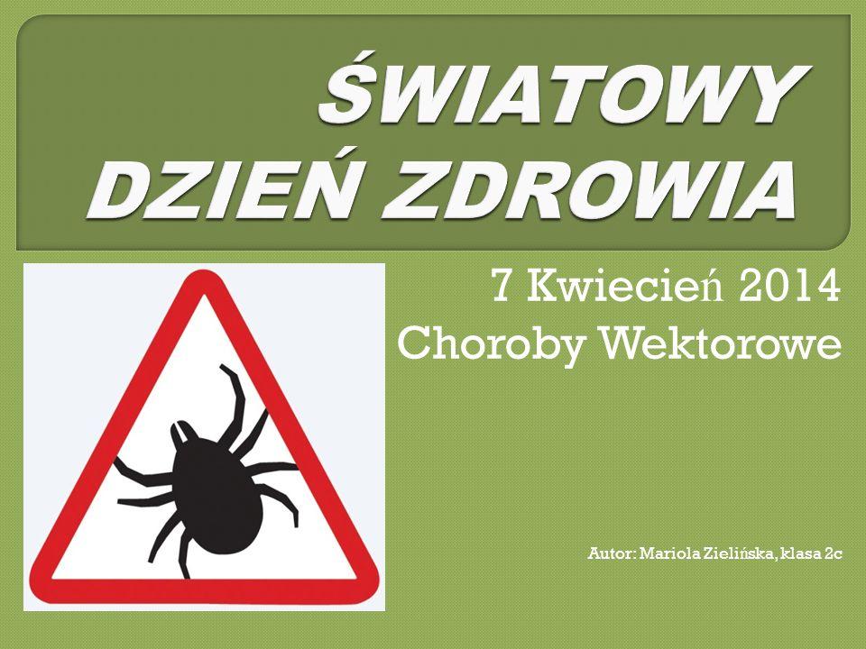 7 Kwiecie ń 2014 Choroby Wektorowe Autor: Mariola Zieli ń ska, klasa 2c