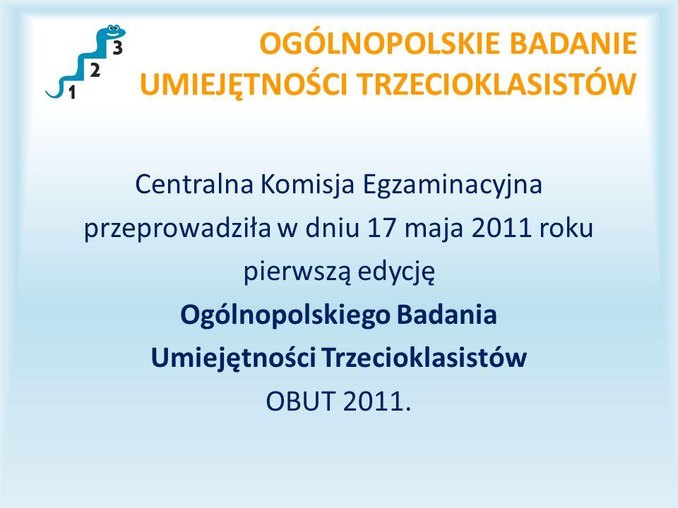OGÓLNOPOLSKIE BADANIE UMIEJĘTNOŚCI TRZECIOKLASISTÓW Centralna Komisja Egzaminacyjna przeprowadziła w dniu 17 maja 2011 roku pierwszą edycję Ogólnopolskiego Badania Umiejętności Trzecioklasistów OBUT 2011.