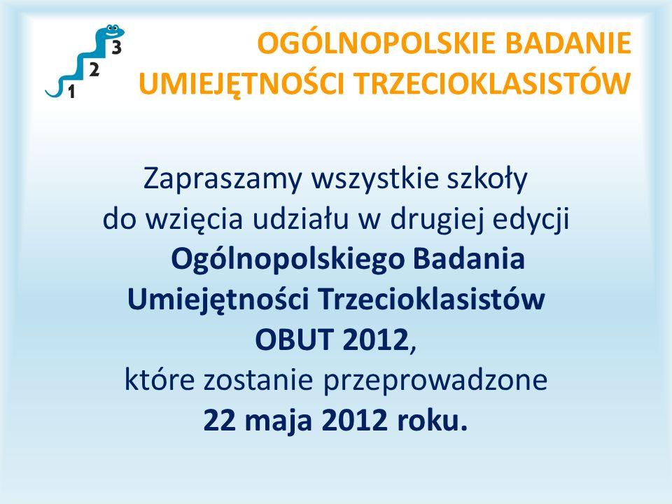 OGÓLNOPOLSKIE BADANIE UMIEJĘTNOŚCI TRZECIOKLASISTÓW Zapraszamy wszystkie szkoły do wzięcia udziału w drugiej edycji Ogólnopolskiego Badania Umiejętności Trzecioklasistów OBUT 2012, które zostanie przeprowadzone 22 maja 2012 roku.
