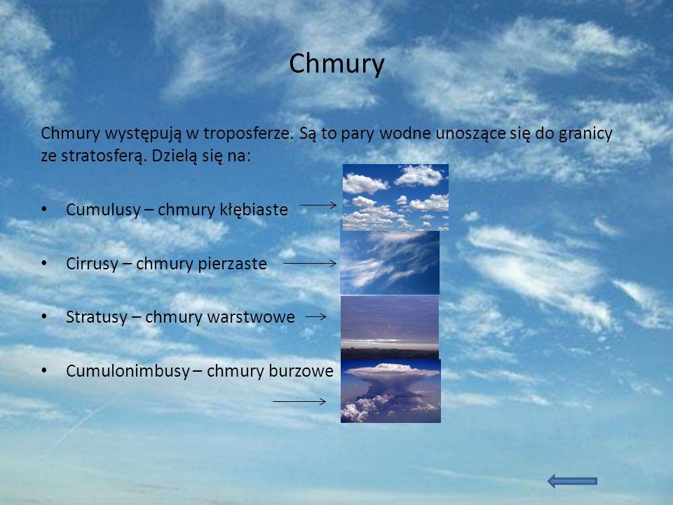 Chmury Chmury występują w troposferze. Są to pary wodne unoszące się do granicy ze stratosferą. Dzielą się na: Cumulusy – chmury kłębiaste Cirrusy – c