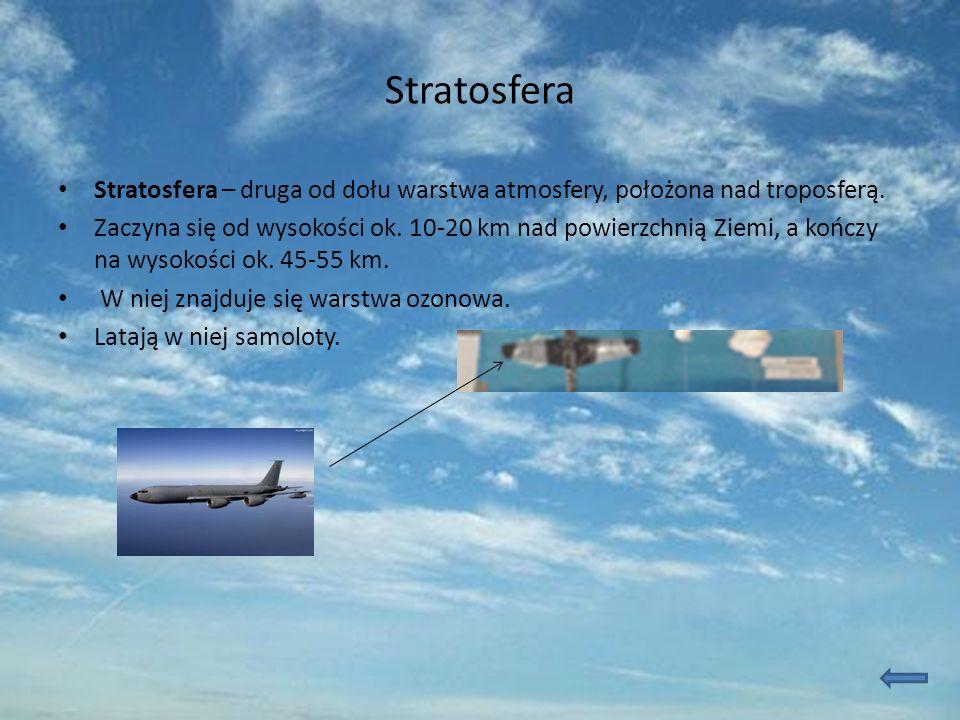 Stratosfera Stratosfera – druga od dołu warstwa atmosfery, położona nad troposferą. Zaczyna się od wysokości ok. 10-20 km nad powierzchnią Ziemi, a ko