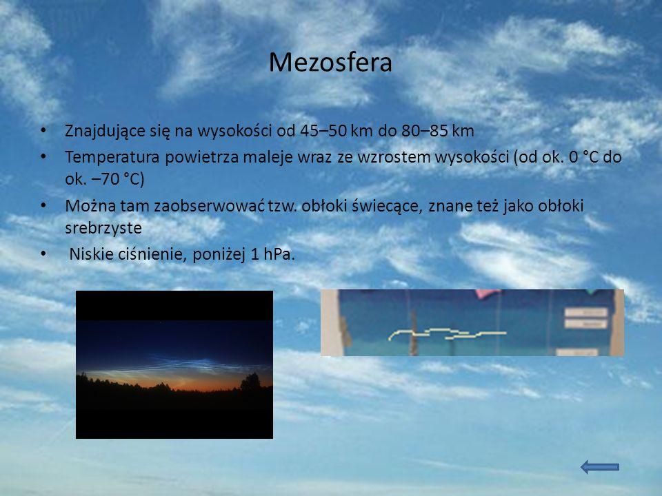 Mezosfera Znajdujące się na wysokości od 45–50 km do 80–85 km Temperatura powietrza maleje wraz ze wzrostem wysokości (od ok. 0 °C do ok. –70 °C) Możn