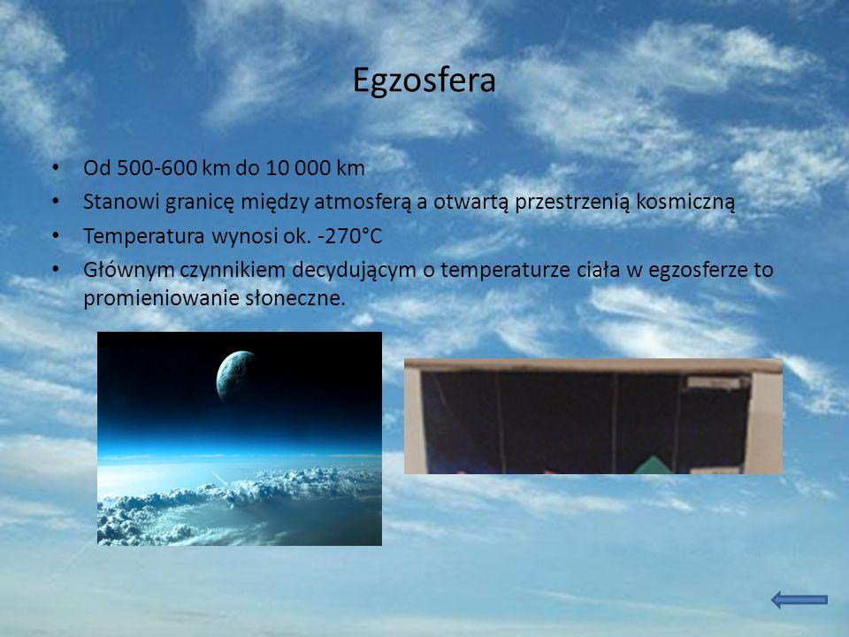Egzosfera Od 500-600 km do 10 000 km Stanowi granicę między atmosferą a otwartą przestrzenią kosmiczną Temperatura wynosi ok. -270°C Głównym czynnikie