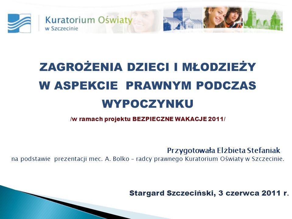 ZAGROŻENIA DZIECI I MŁODZIEŻY W ASPEKCIE PRAWNYM PODCZAS WYPOCZYNKU /w ramach projektu BEZPIECZNE WAKACJE 2011/ Przygotowała Elżbieta Stefaniak na podstawie prezentacji mec.