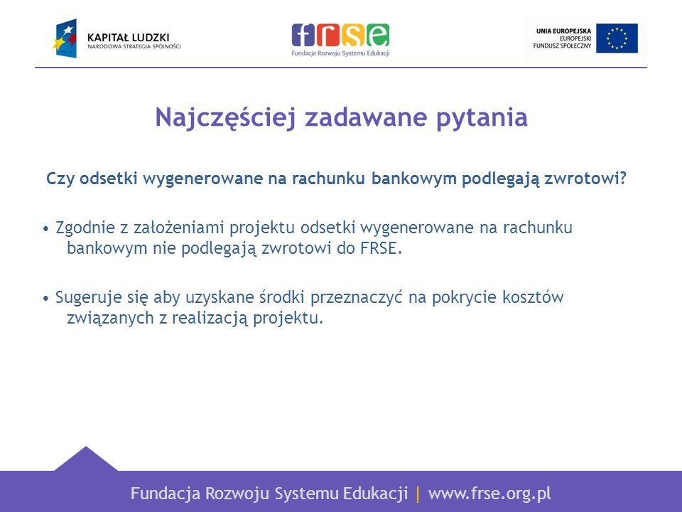 Fundacja Rozwoju Systemu Edukacji   www.frse.org.pl Najczęściej zadawane pytania Czy odsetki wygenerowane na rachunku bankowym podlegają zwrotowi? Zgo