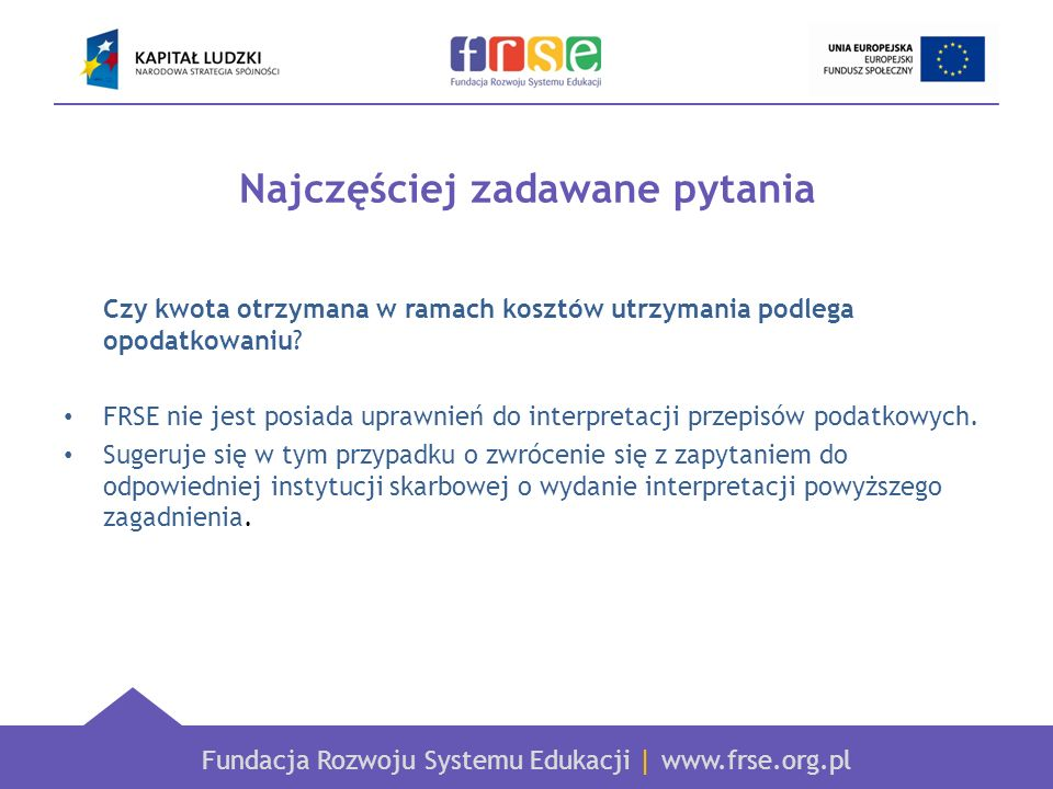 Fundacja Rozwoju Systemu Edukacji   www.frse.org.pl Najczęściej zadawane pytania Czy kwota otrzymana w ramach kosztów utrzymania podlega opodatkowaniu