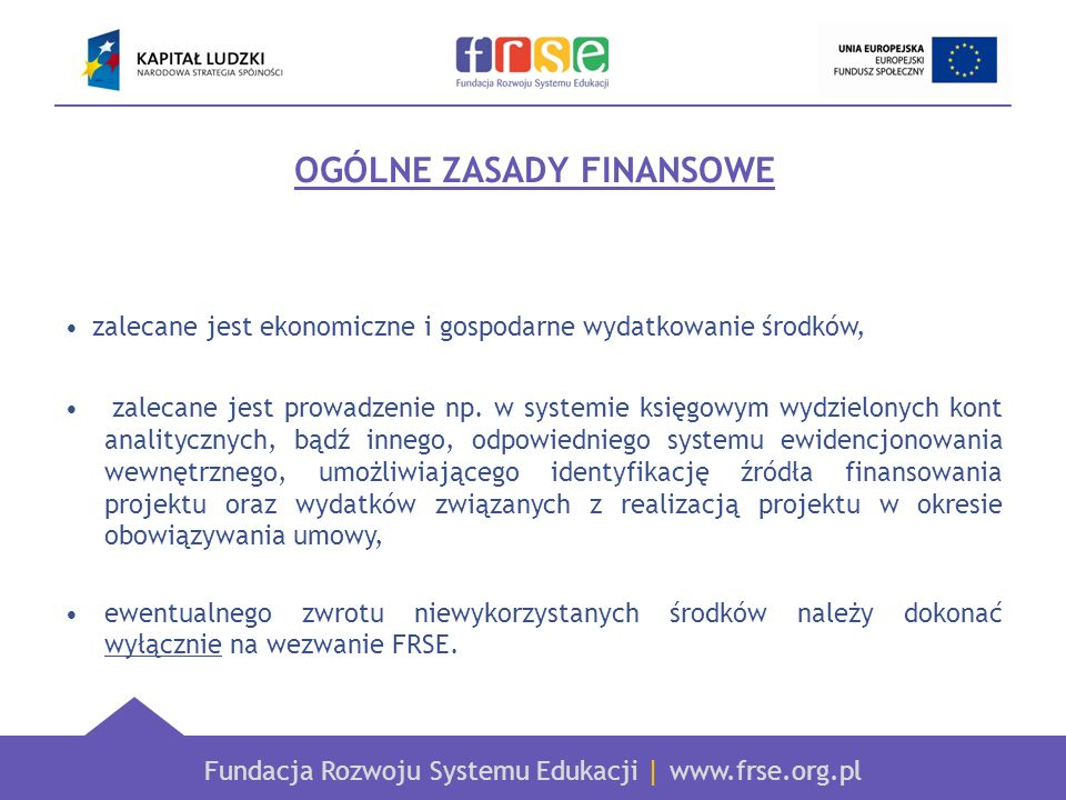 Fundacja Rozwoju Systemu Edukacji | www.frse.org.pl Koszty uprawnione Bezpośrednio związane z przedmiotem umowy finansowej Uzasadnione – niezbędne do realizacji projektu Poniesione zgodnie z zasadami racjonalnego zarządzania Powstałe w okresie wskazanym w umowie Faktycznie poniesione przez beneficjenta – możliwe do sprawdzenia w szczególności dotyczy to kosztów poniesionych w ramach kosztów rzeczywistych
