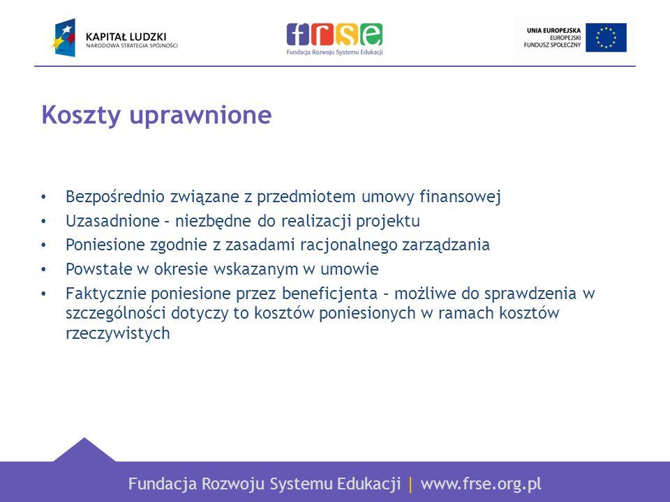Fundacja Rozwoju Systemu Edukacji   www.frse.org.pl Koszty uprawnione Bezpośrednio związane z przedmiotem umowy finansowej Uzasadnione – niezbędne do