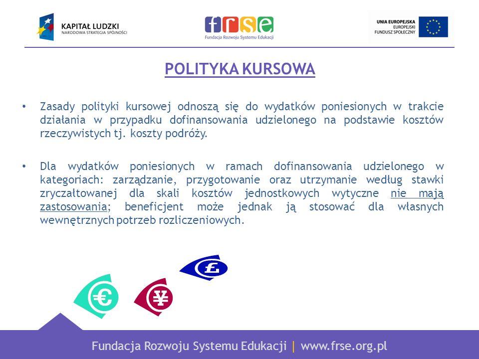Fundacja Rozwoju Systemu Edukacji   www.frse.org.pl POLITYKA KURSOWA Zasady polityki kursowej odnoszą się do wydatków poniesionych w trakcie działania