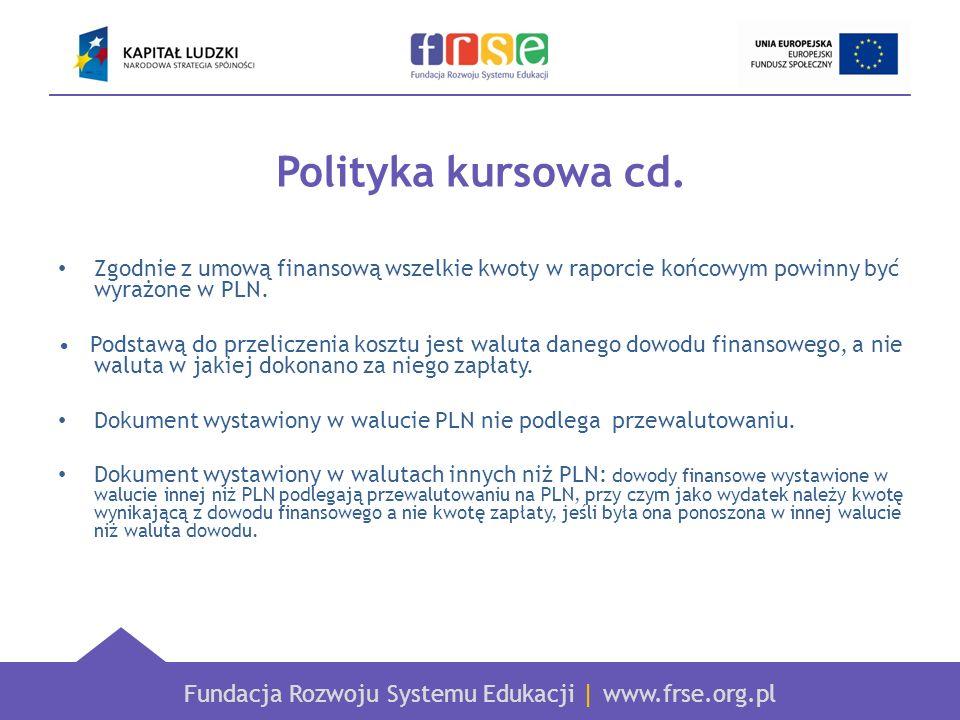Fundacja Rozwoju Systemu Edukacji   www.frse.org.pl Polityka kursowa cd. Zgodnie z umową finansową wszelkie kwoty w raporcie końcowym powinny być wyra
