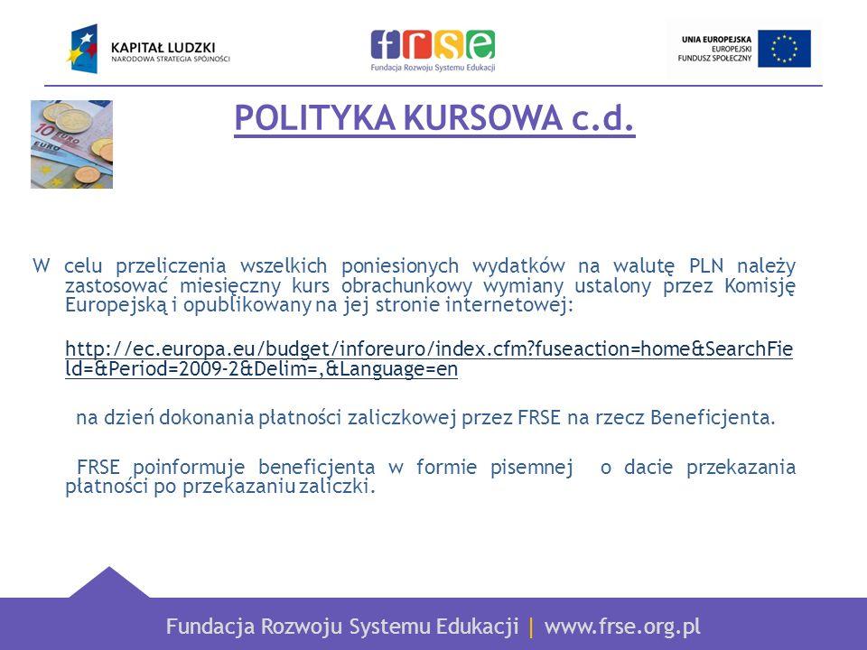 Fundacja Rozwoju Systemu Edukacji   www.frse.org.pl POLITYKA KURSOWA c.d. W celu przeliczenia wszelkich poniesionych wydatków na walutę PLN należy zas