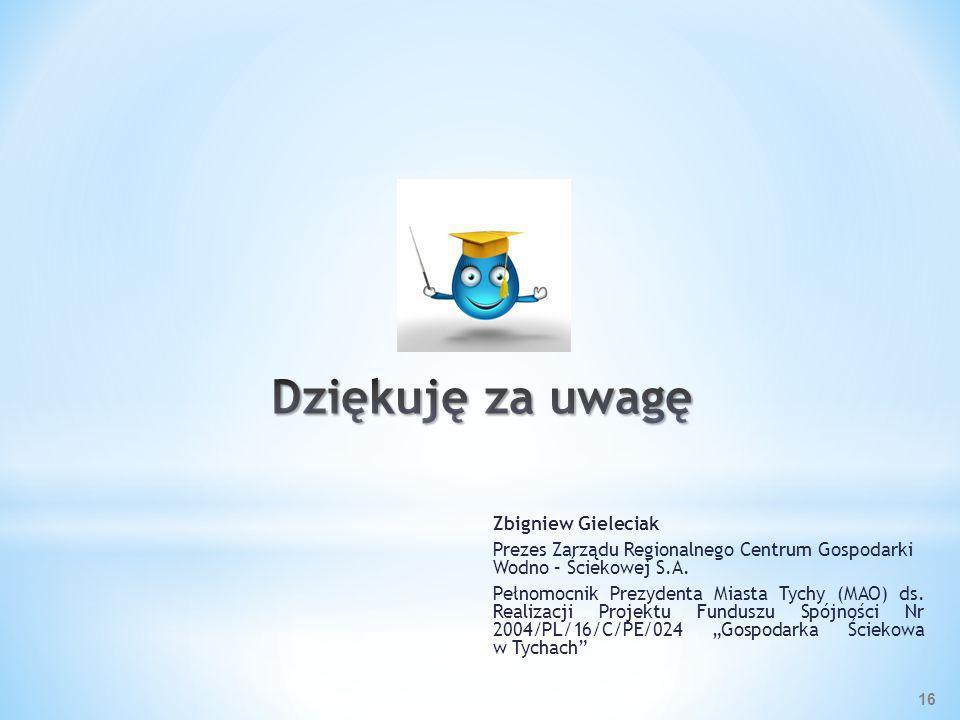 Zbigniew Gieleciak Prezes Zarządu Regionalnego Centrum Gospodarki Wodno – Ściekowej S.A. Pełnomocnik Prezydenta Miasta Tychy (MAO) ds. Realizacji Proj