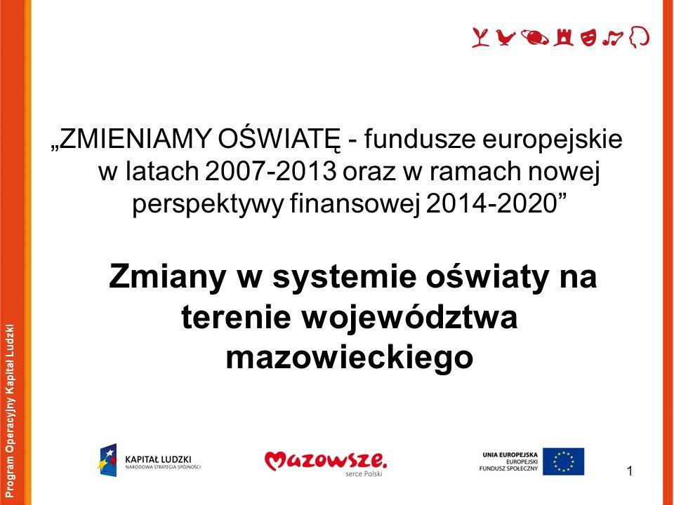 ZMIENIAMY OŚWIATĘ - fundusze europejskie w latach 2007-2013 oraz w ramach nowej perspektywy finansowej 2014-2020 Zmiany w systemie oświaty na terenie województwa mazowieckiego 1 Program Operacyjny Kapitał Ludzki