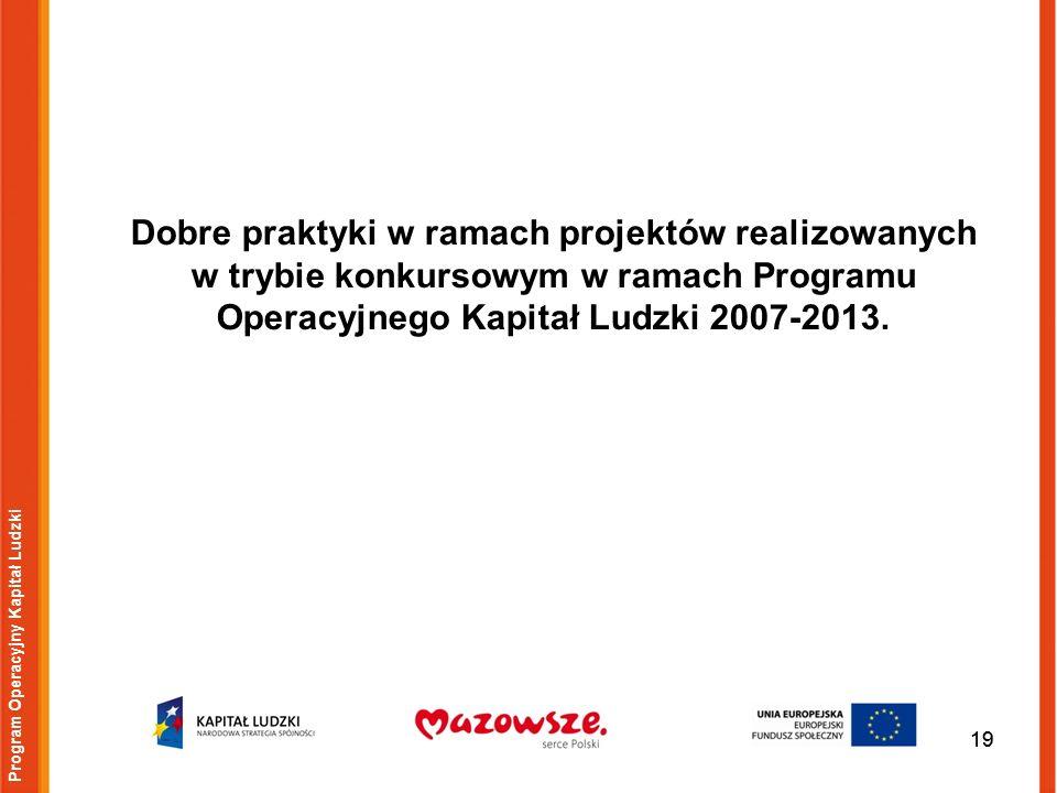 19 Program Operacyjny Kapitał Ludzki Dobre praktyki w ramach projektów realizowanych w trybie konkursowym w ramach Programu Operacyjnego Kapitał Ludzki 2007-2013.