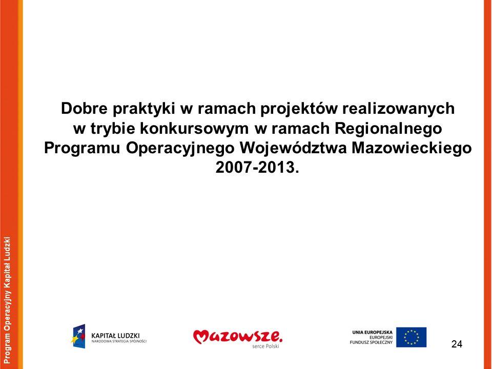 24 Program Operacyjny Kapitał Ludzki Dobre praktyki w ramach projektów realizowanych w trybie konkursowym w ramach Regionalnego Programu Operacyjnego Województwa Mazowieckiego 2007-2013.