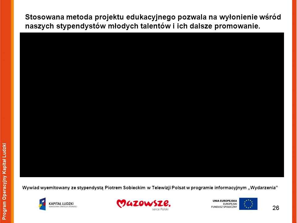 26 Wywiad wyemitowany ze stypendystą Piotrem Sobieckim w Telewizji Polsat w programie informacyjnym Wydarzenia 26 Program Operacyjny Kapitał Ludzki Stosowana metoda projektu edukacyjnego pozwala na wyłonienie wśród naszych stypendystów młodych talentów i ich dalsze promowanie.