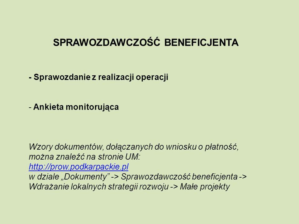 SPRAWOZDAWCZOŚĆ BENEFICJENTA - Sprawozdanie z realizacji operacji - Ankieta monitorująca Wzory dokumentów, dołączanych do wniosku o płatność, można znaleźć na stronie UM: http://prow.podkarpackie.pl w dziale Dokumenty -> Sprawozdawczość beneficjenta -> Wdrażanie lokalnych strategii rozwoju -> Małe projekty