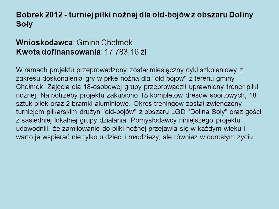 Bobrek 2012 - turniej piłki nożnej dla old-bojów z obszaru Doliny Soły Wnioskodawca: Gmina Chełmek Kwota dofinansowania: 17 783,16 zł W ramach projekt