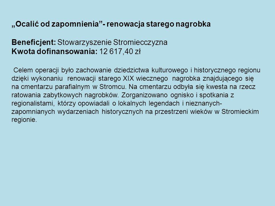 Ocalić od zapomnienia- renowacja starego nagrobka Beneficjent: Stowarzyszenie Stromiecczyzna Kwota dofinansowania: 12 617,40 zł Celem operacji było za