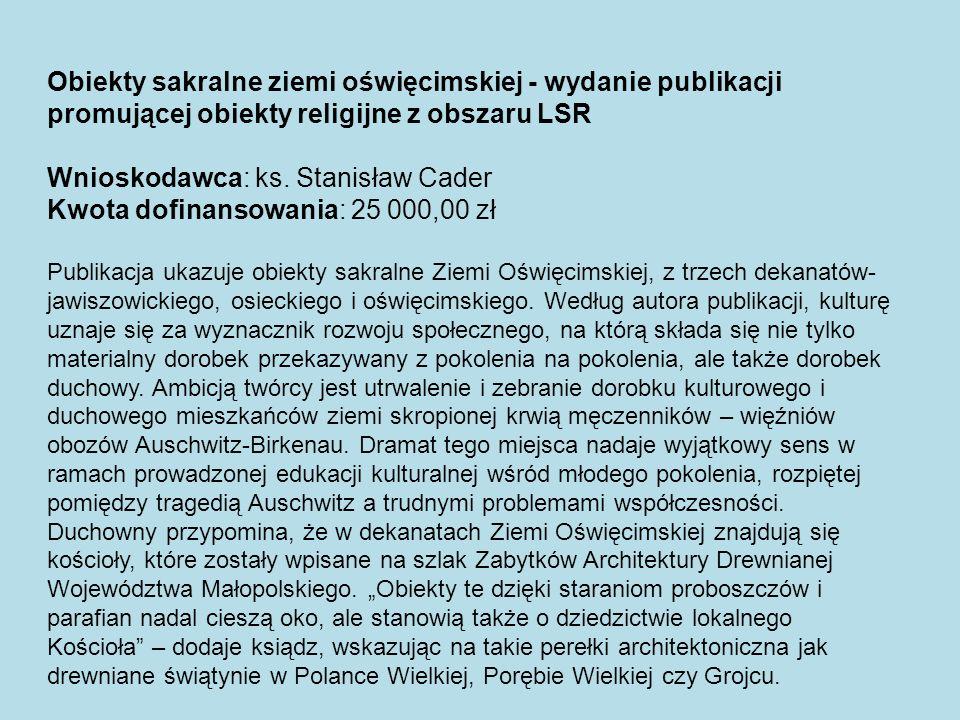 Obiekty sakralne ziemi oświęcimskiej - wydanie publikacji promującej obiekty religijne z obszaru LSR Wnioskodawca: ks. Stanisław Cader Kwota dofinanso